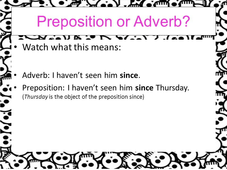 Preposition or Adverb.Watch what this means: Adverb: I haven't seen him since.
