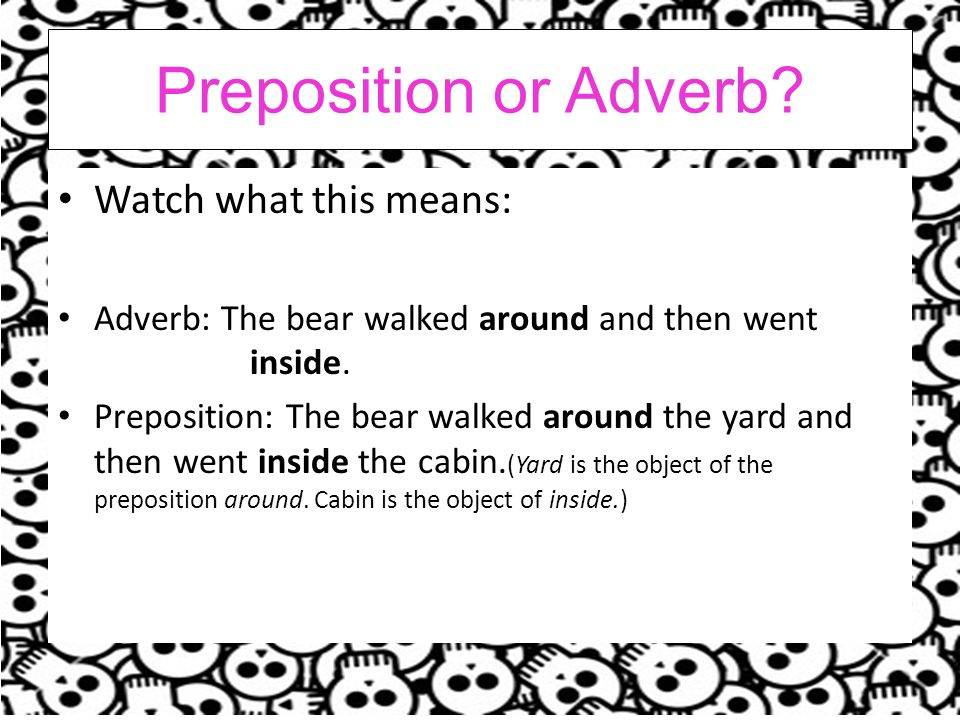 Preposition or Adverb.Watch what this means: Adverb: The bear walked around and then went inside.