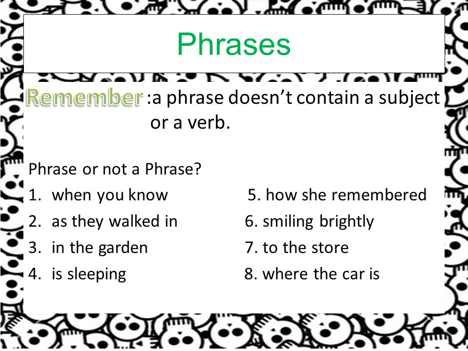 Phrases :a phrase doesn't contain a subject or a verb.