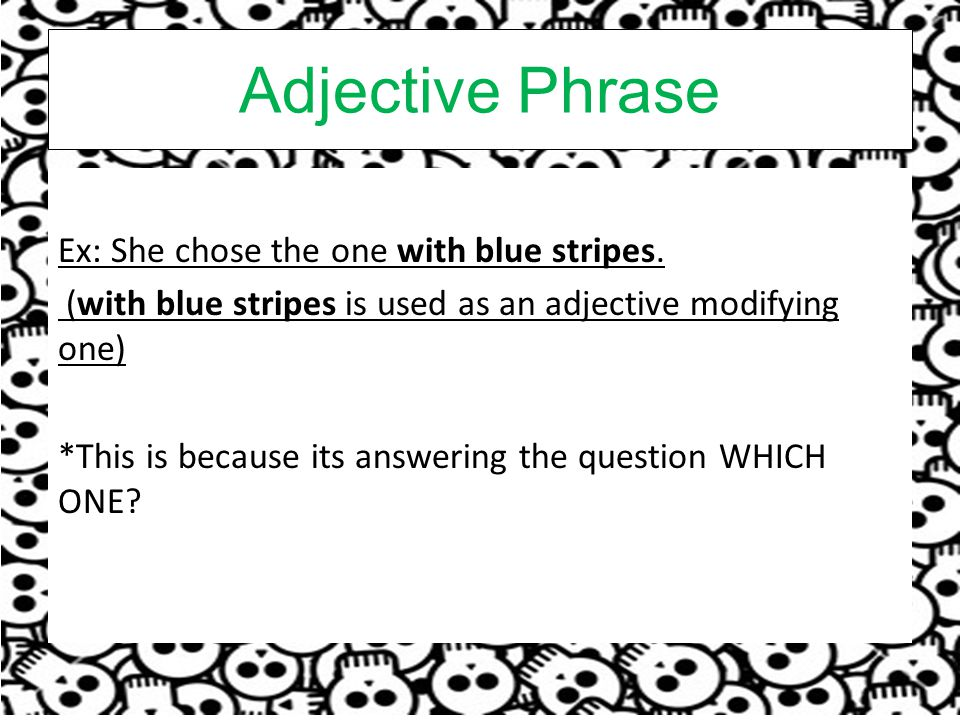 Adjective Phrase Ex: She chose the one with blue stripes.