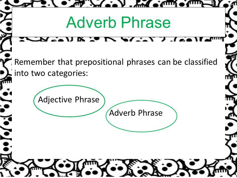 Adverb Phrase Remember that prepositional phrases can be classified into two categories: Adjective Phrase Adverb Phrase