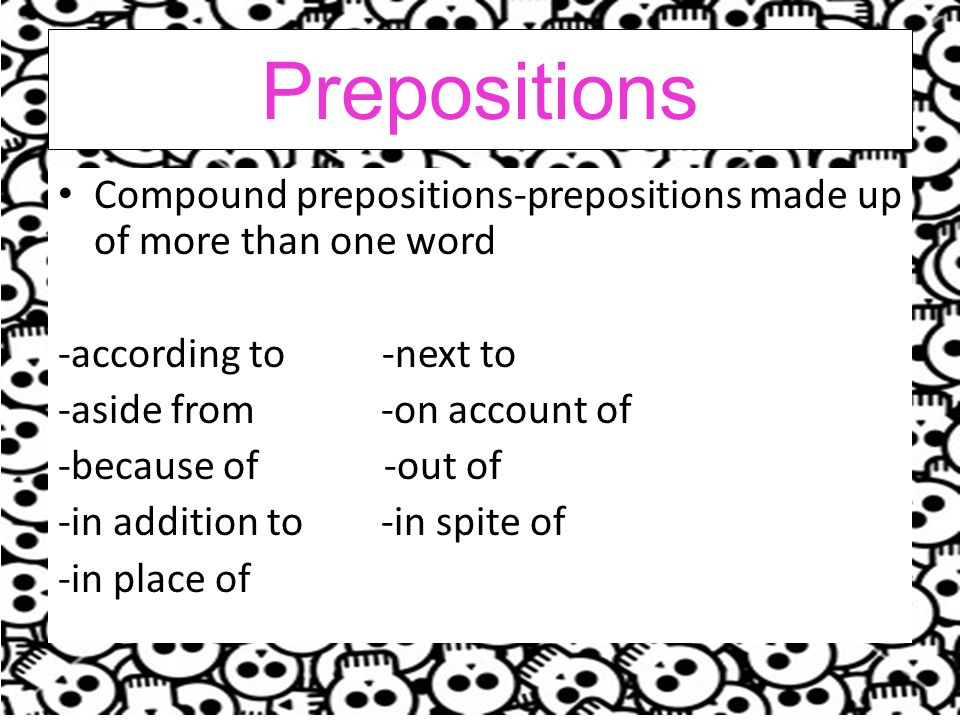 Prepositions Compound prepositions-prepositions made up of more than one word -according to -next to -aside from -on account of -because of -out of -in addition to -in spite of -in place of