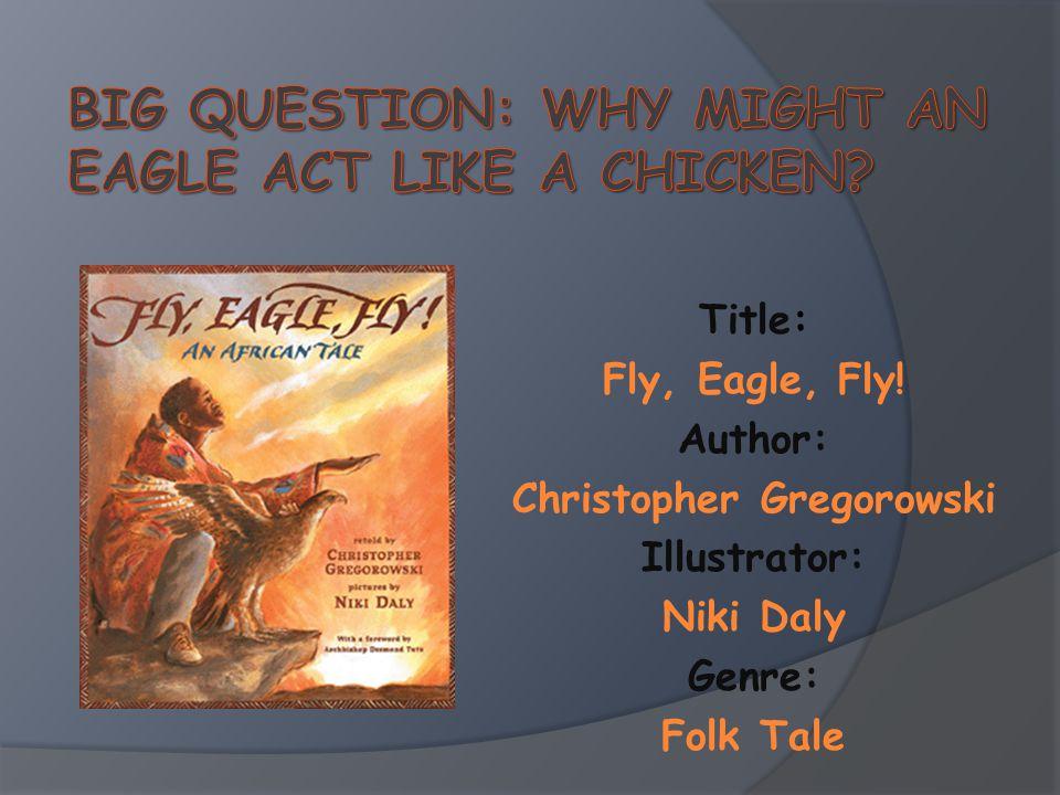 Title: Fly, Eagle, Fly! Author: Christopher Gregorowski Illustrator: Niki Daly Genre: Folk Tale