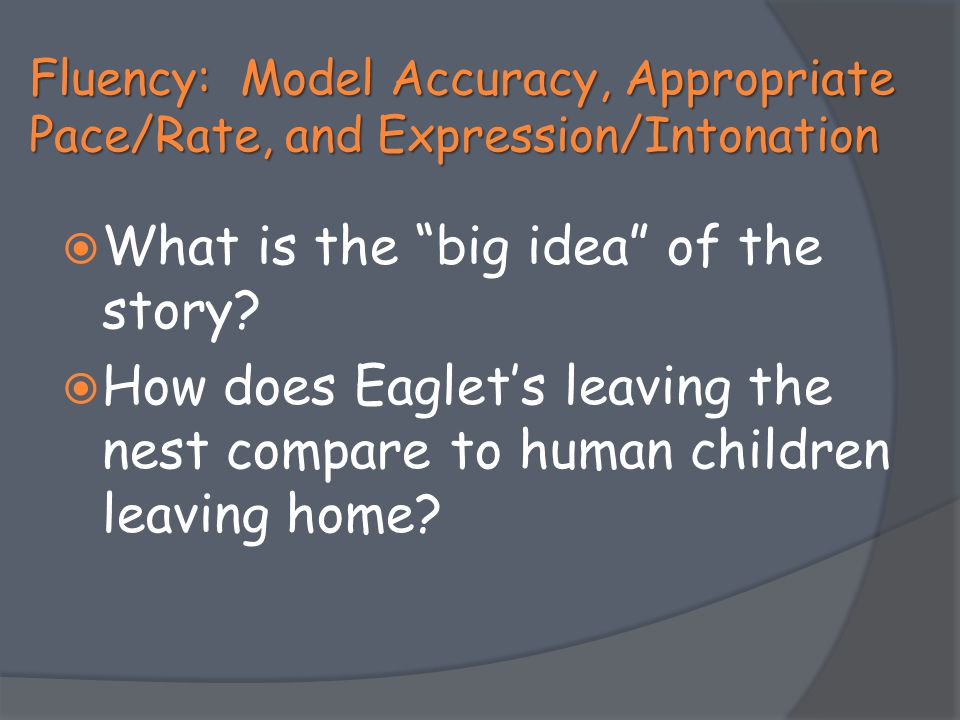 """Fluency: Model Accuracy, Appropriate Pace/Rate, and Expression/Intonation  What is the """"big idea"""" of the story?  How does Eaglet's leaving the nest"""