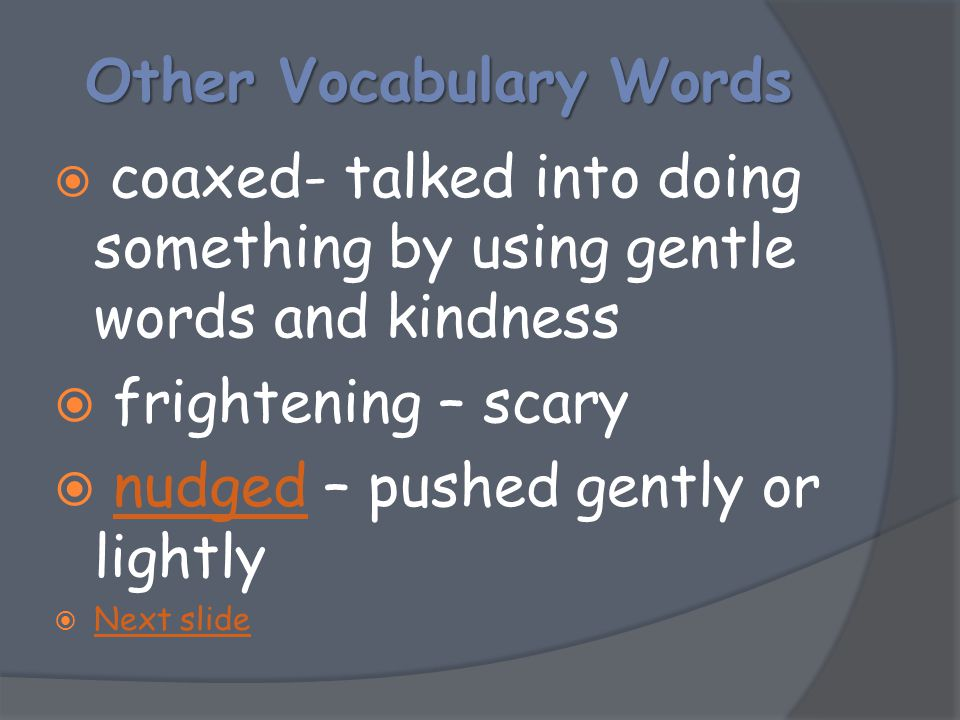 OtherVocabulary Words Other Vocabulary Words  coaxed- talked into doing something by using gentle words and kindness  frightening – scary  nudged –