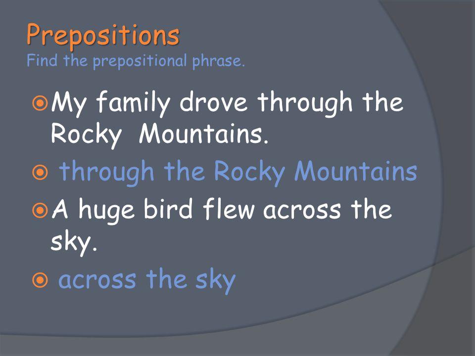 Prepositions Prepositions Find the prepositional phrase.  My family drove through the Rocky Mountains.  through the Rocky Mountains  A huge bird fl
