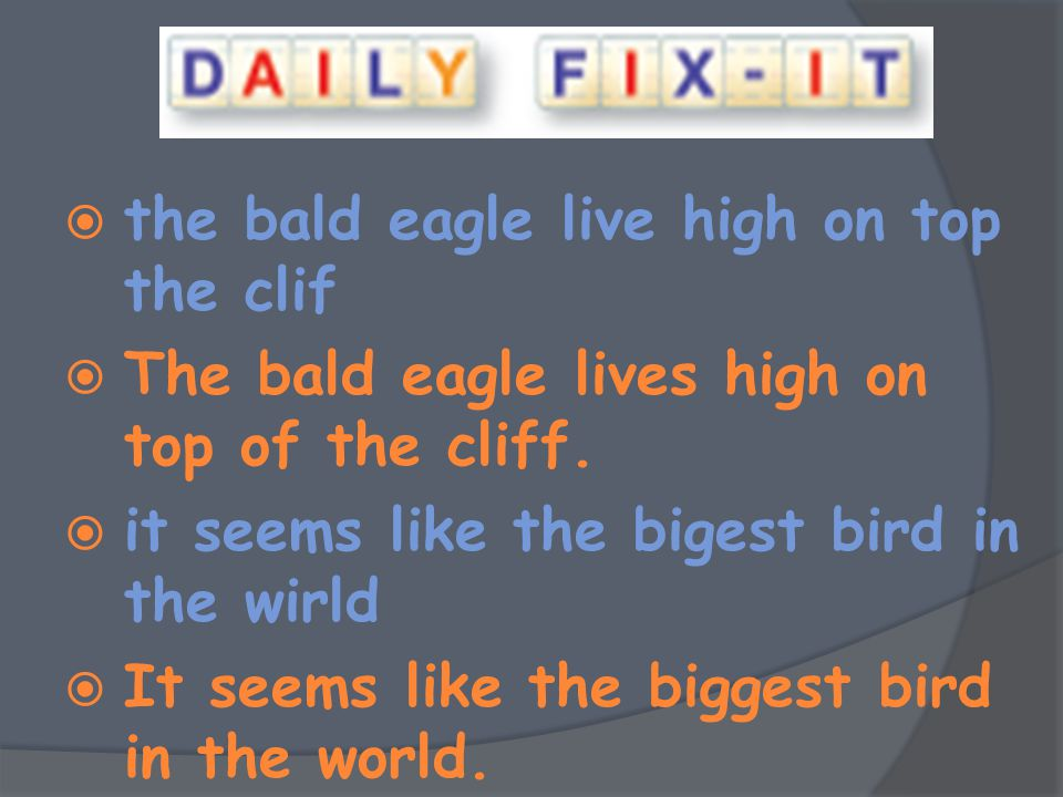  the bald eagle live high on top the clif  The bald eagle lives high on top of the cliff.  it seems like the bigest bird in the wirld  It seems li