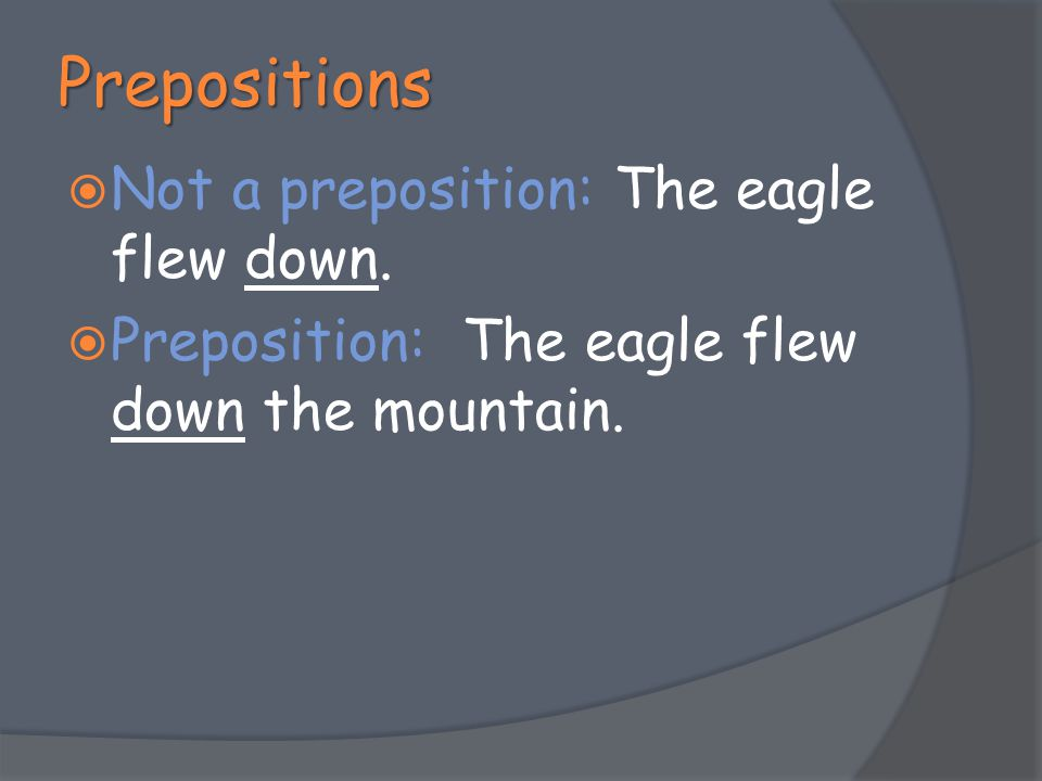 Prepositions  Not a preposition: The eagle flew down.  Preposition: The eagle flew down the mountain.