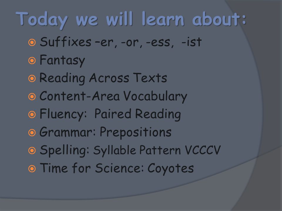 Today we will learn about:  Suffixes –er, -or, -ess, -ist  Fantasy  Reading Across Texts  Content-Area Vocabulary  Fluency: Paired Reading  Gram