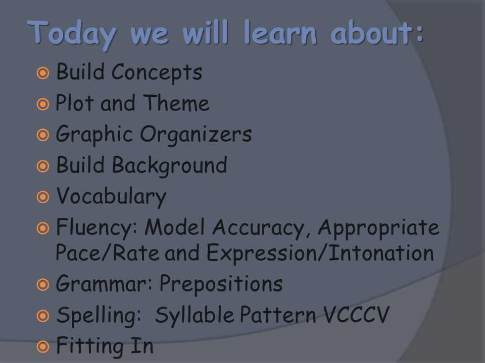 Today we will learn about:  Build Concepts  Plot and Theme  Graphic Organizers  Build Background  Vocabulary  Fluency: Model Accuracy, Appropria
