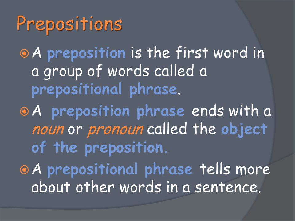 Prepositions  A preposition is the first word in a group of words called a prepositional phrase.  A preposition phrase ends with a noun or pronoun c