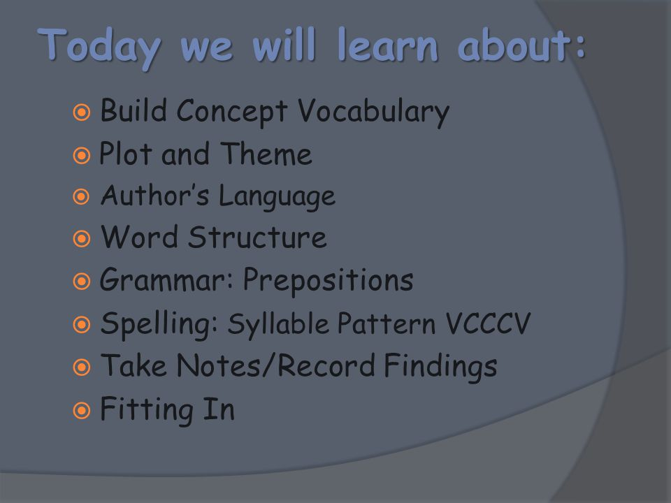 Today we will learn about:  Build Concept Vocabulary  Plot and Theme  Author's Language  Word Structure  Grammar: Prepositions  Spelling: Syllab
