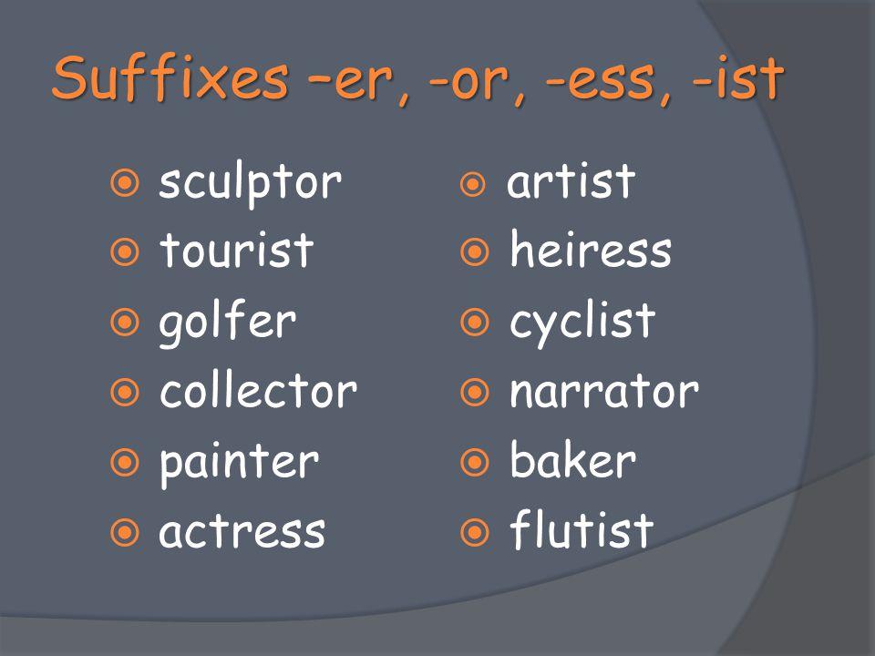 Suffixes –er, -or, -ess, -ist  sculptor  tourist  golfer  collector  painter  actress  artist  heiress  cyclist  narrator  baker  flutist