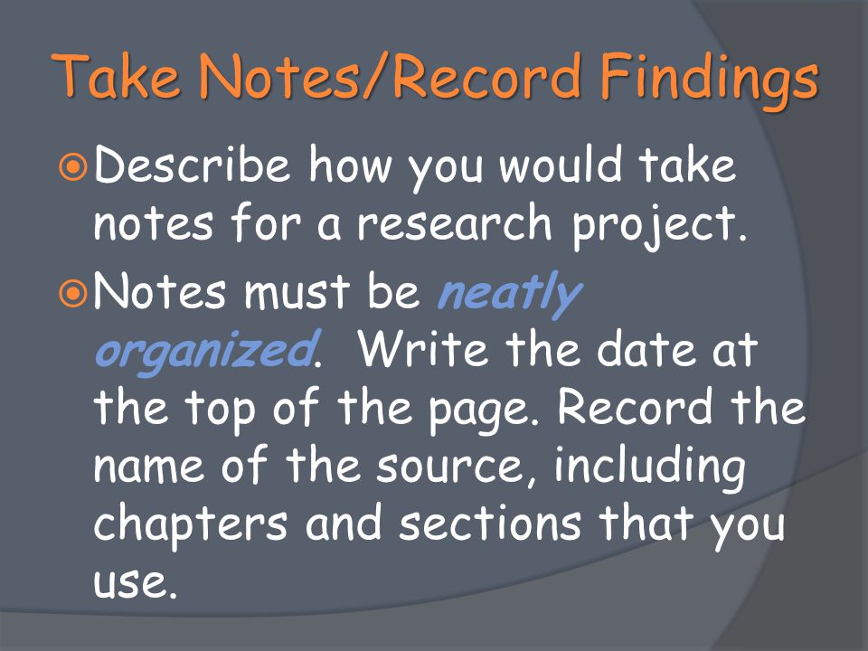 Take Notes/Record Findings  Describe how you would take notes for a research project.  Notes must be neatly organized. Write the date at the top of