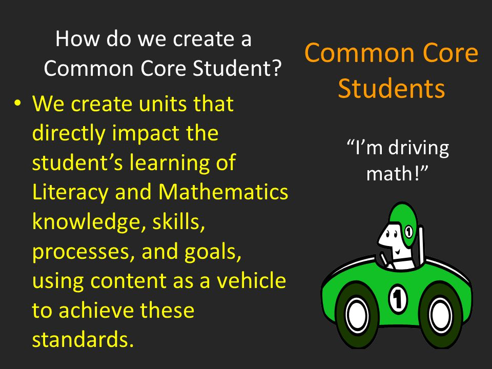 Common Core Students How do we create a Common Core Student? We create units that directly impact the student's learning of Literacy and Mathematics k
