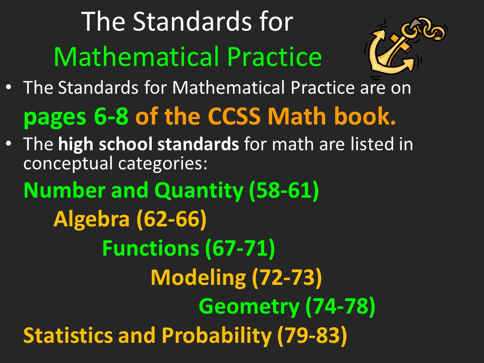 The Standards for Mathematical Practice The Standards for Mathematical Practice are on pages 6-8 of the CCSS Math book. The high school standards for