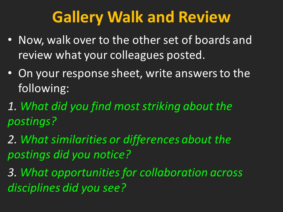 Gallery Walk and Review Now, walk over to the other set of boards and review what your colleagues posted. On your response sheet, write answers to the