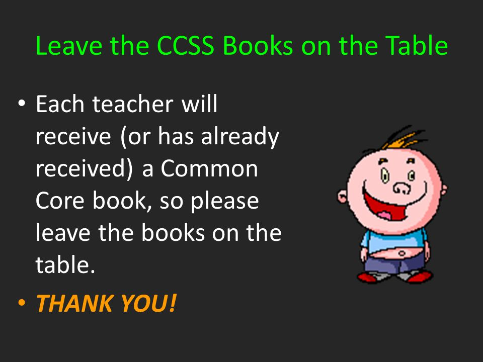 Leave the CCSS Books on the Table Each teacher will receive (or has already received) a Common Core book, so please leave the books on the table. THAN