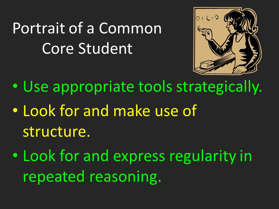 Portrait of a Common Core Student Use appropriate tools strategically. Look for and make use of structure. Look for and express regularity in repeated