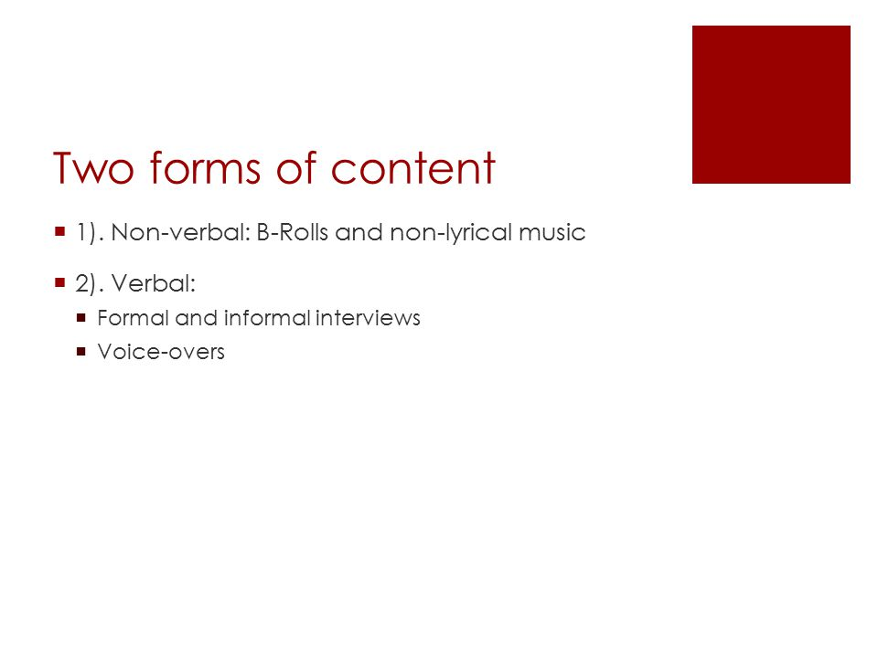 Two forms of content  1). Non-verbal: B-Rolls and non-lyrical music  2). Verbal:  Formal and informal interviews  Voice-overs