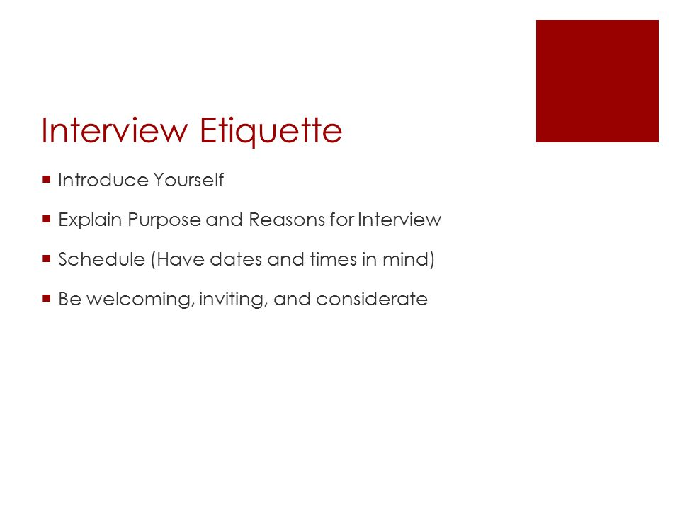 Interview Etiquette  Introduce Yourself  Explain Purpose and Reasons for Interview  Schedule (Have dates and times in mind)  Be welcoming, invitin
