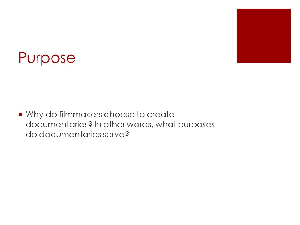 Purpose  Why do filmmakers choose to create documentaries? In other words, what purposes do documentaries serve?