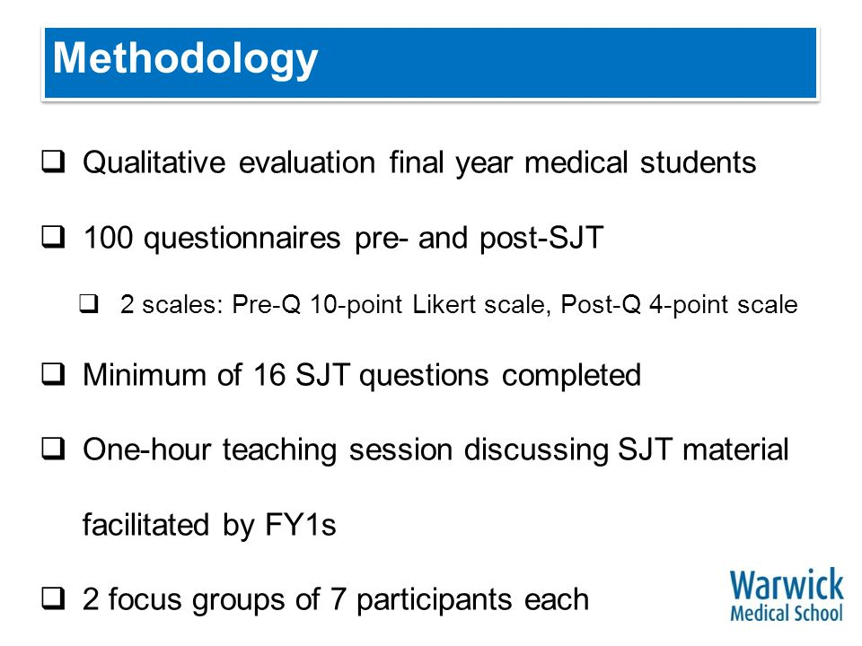 Methodology  Qualitative evaluation final year medical students  100 questionnaires pre- and post-SJT  2 scales: Pre-Q 10-point Likert scale, Post-Q 4-point scale  Minimum of 16 SJT questions completed  One-hour teaching session discussing SJT material facilitated by FY1s  2 focus groups of 7 participants each