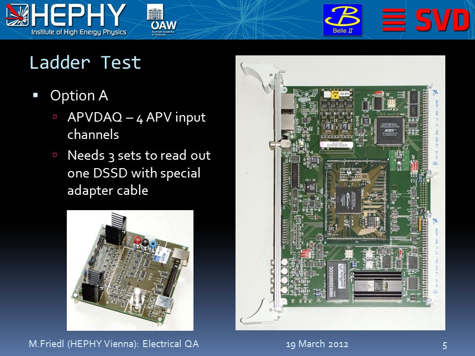Ladder Test  Option A  APVDAQ – 4 APV input channels  Needs 3 sets to read out one DSSD with special adapter cable 19 March 2012M.Friedl (HEPHY Vienna): Electrical QA5