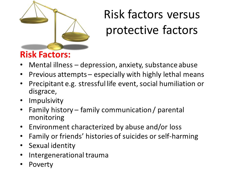 Risk factors versus protective factors Risk Factors: Mental illness – depression, anxiety, substance abuse Previous attempts – especially with highly