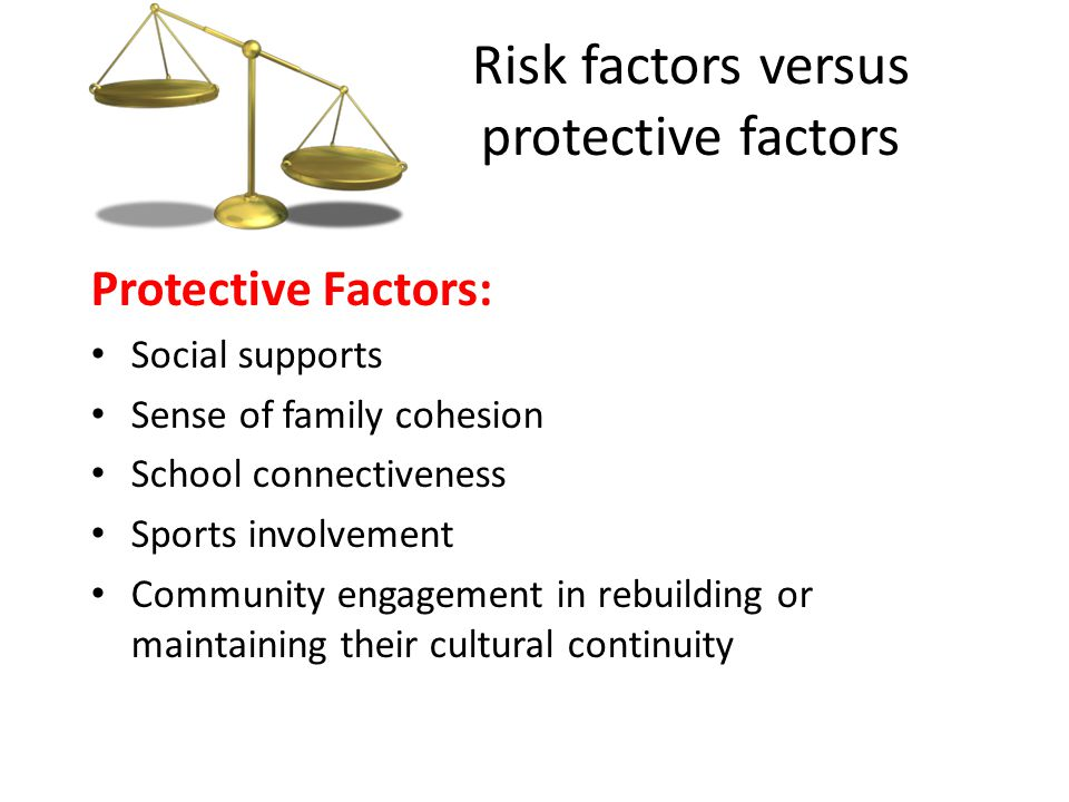 Risk factors versus protective factors Protective Factors: Social supports Sense of family cohesion School connectiveness Sports involvement Community engagement in rebuilding or maintaining their cultural continuity