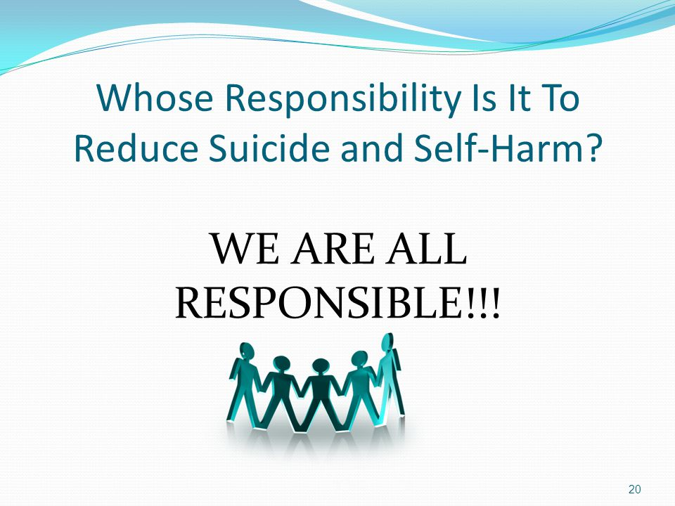 Whose Responsibility Is It To Reduce Suicide and Self-Harm? WE ARE ALL RESPONSIBLE!!! 20
