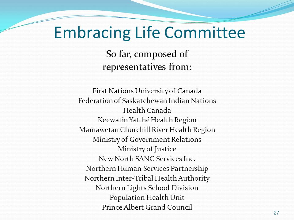 Embracing Life Committee So far, composed of representatives from: First Nations University of Canada Federation of Saskatchewan Indian Nations Health