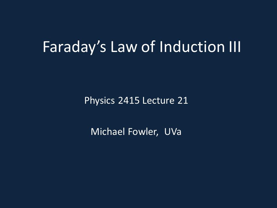 Faraday's Law of Induction III Physics 2415 Lecture 21 Michael Fowler, UVa
