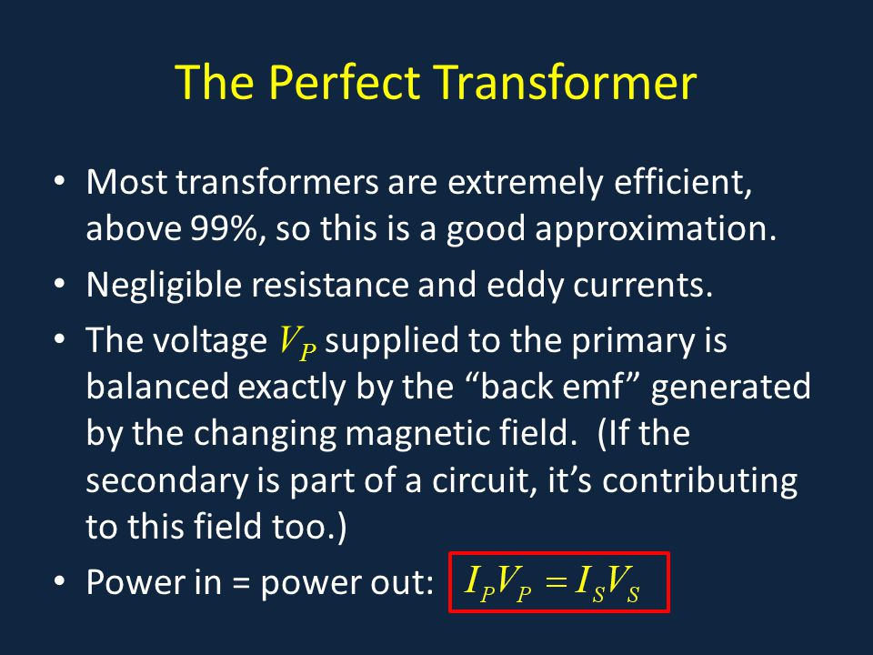 The Perfect Transformer Most transformers are extremely efficient, above 99%, so this is a good approximation. Negligible resistance and eddy currents
