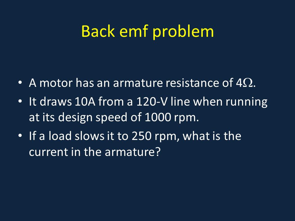 Back emf problem A motor has an armature resistance of 4 . It draws 10A from a 120-V line when running at its design speed of 1000 rpm. If a load slo