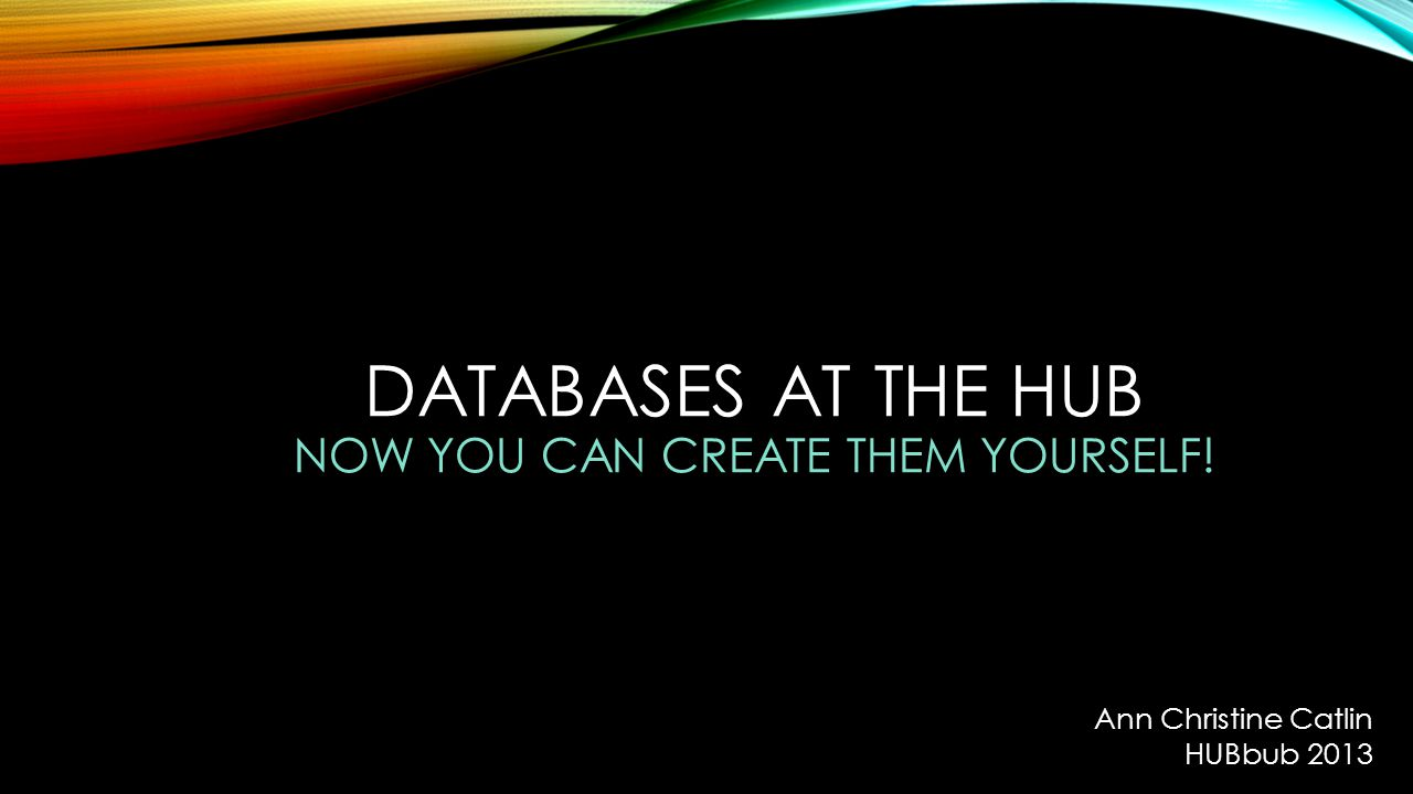DATABASES AT THE HUB NOW YOU CAN CREATE THEM YOURSELF! Ann Christine Catlin HUBbub 2013