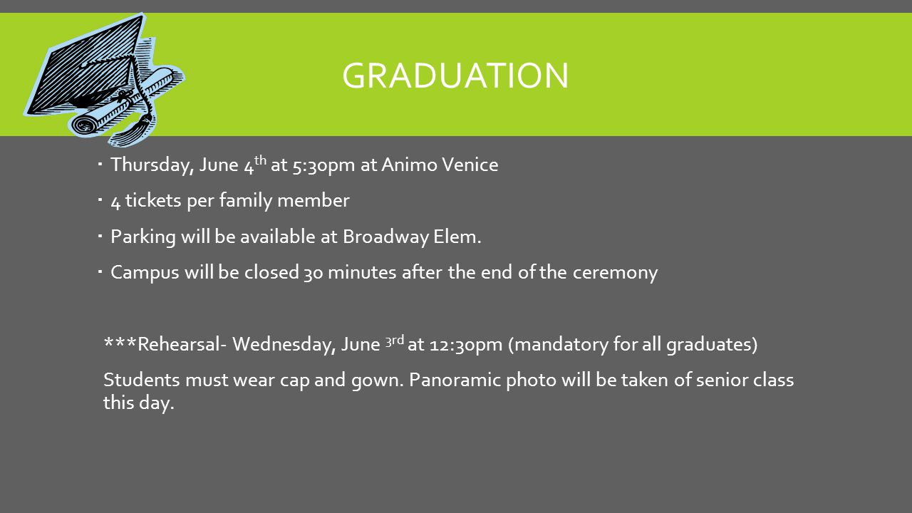 GRADUATION  Thursday, June 4 th at 5:30pm at Animo Venice  4 tickets per family member  Parking will be available at Broadway Elem.  Campus will b