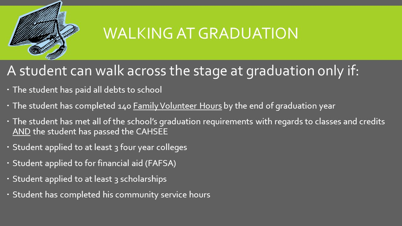 WALKING AT GRADUATION A student can walk across the stage at graduation only if:  The student has paid all debts to school  The student has complete