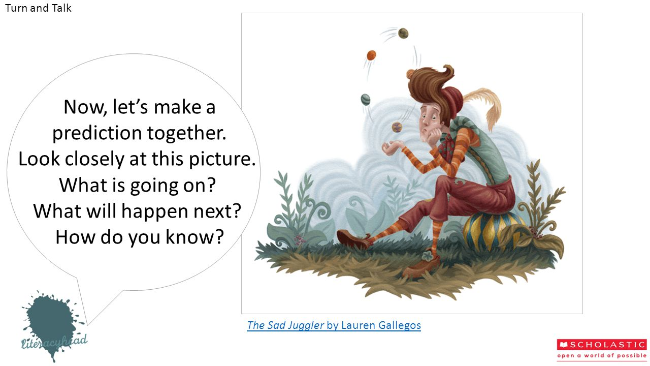 The Sad Juggler by Lauren Gallegos Turn and Talk Now, let's make a prediction together. Look closely at this picture. What is going on? What will happ