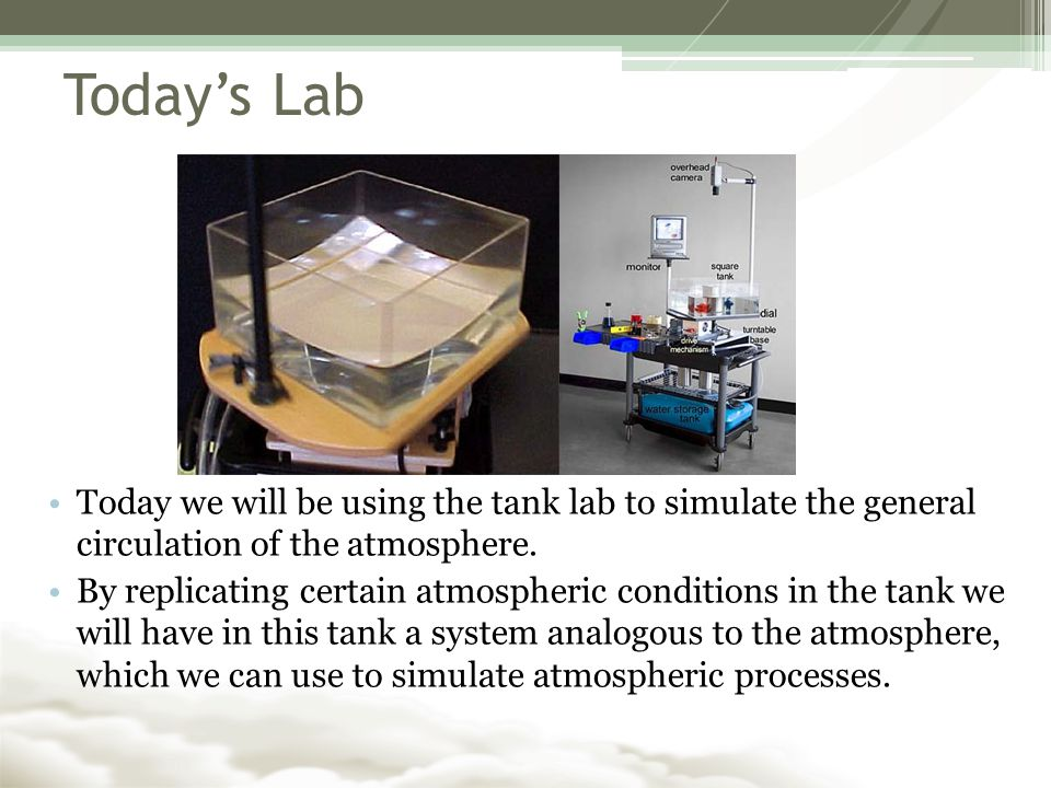 Today's Lab Today we will be using the tank lab to simulate the general circulation of the atmosphere.