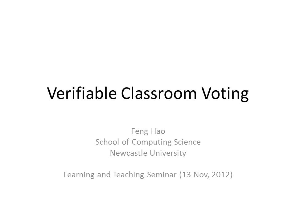 Verifiable Classroom Voting Feng Hao School of Computing Science Newcastle University Learning and Teaching Seminar (13 Nov, 2012)