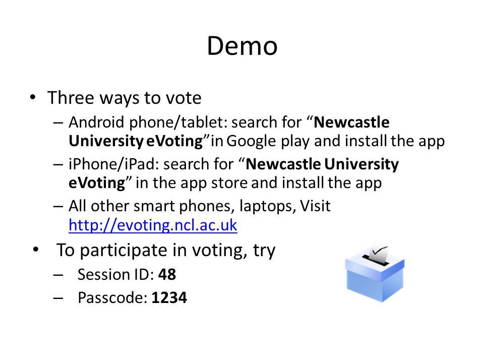 Demo Three ways to vote – Android phone/tablet: search for Newcastle University eVoting in Google play and install the app – iPhone/iPad: search for Newcastle University eVoting in the app store and install the app – All other smart phones, laptops, Visit http://evoting.ncl.ac.uk http://evoting.ncl.ac.uk To participate in voting, try – Session ID: 48 – Passcode: 1234
