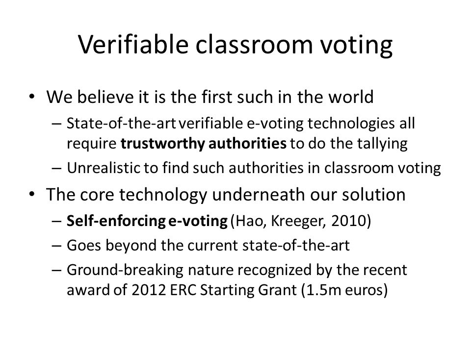 Verifiable classroom voting We believe it is the first such in the world – State-of-the-art verifiable e-voting technologies all require trustworthy authorities to do the tallying – Unrealistic to find such authorities in classroom voting The core technology underneath our solution – Self-enforcing e-voting (Hao, Kreeger, 2010) – Goes beyond the current state-of-the-art – Ground-breaking nature recognized by the recent award of 2012 ERC Starting Grant (1.5m euros)