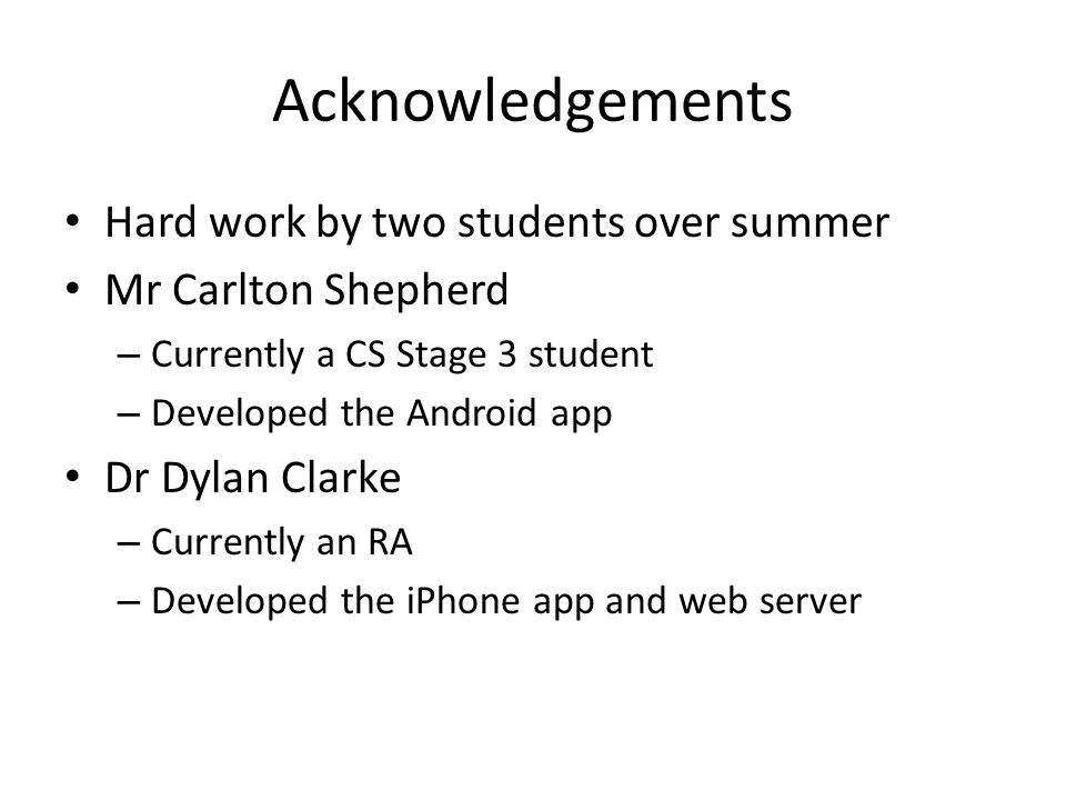 Acknowledgements Hard work by two students over summer Mr Carlton Shepherd – Currently a CS Stage 3 student – Developed the Android app Dr Dylan Clarke – Currently an RA – Developed the iPhone app and web server