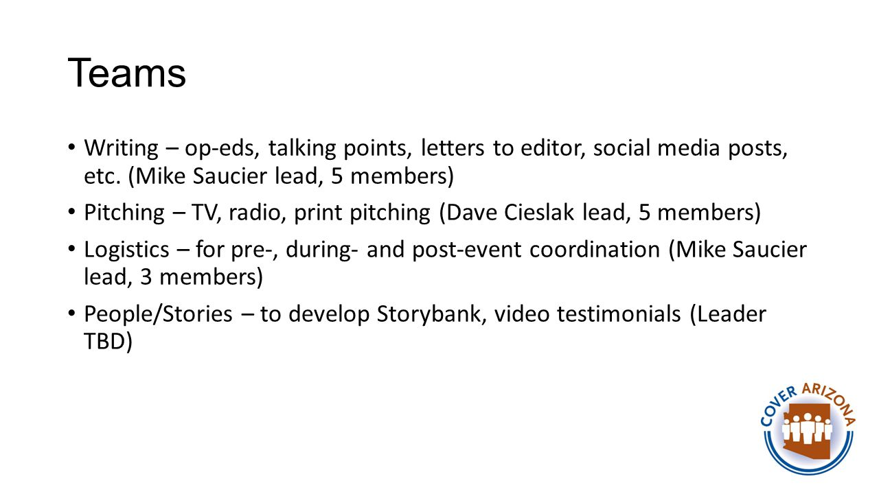 Teams Writing – op-eds, talking points, letters to editor, social media posts, etc. (Mike Saucier lead, 5 members) Pitching – TV, radio, print pitchin