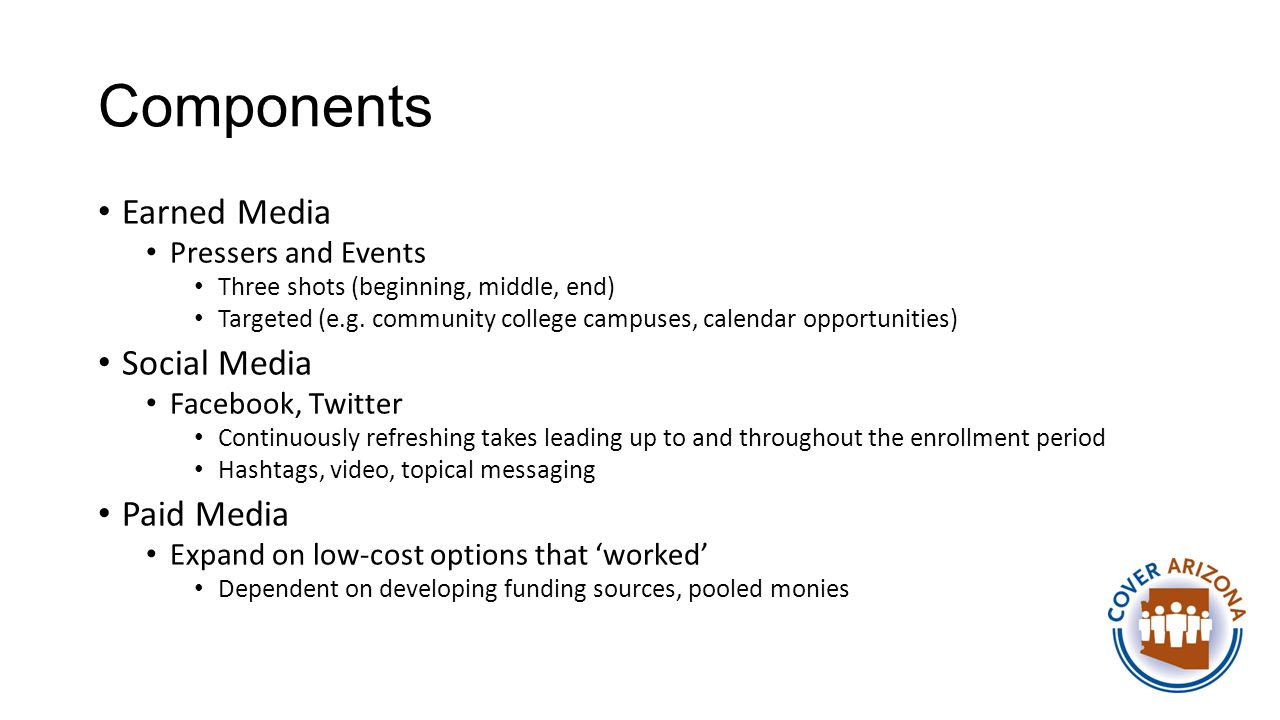 Components Earned Media Pressers and Events Three shots (beginning, middle, end) Targeted (e.g. community college campuses, calendar opportunities) So