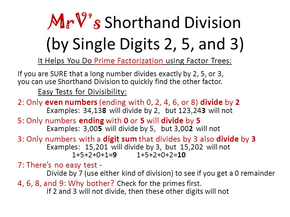 MrV's Shorthand Division (by Single Digits 2, 5, and 3) It Helps You Do Prime Factorization using Factor Trees: If you are SURE that a long number divides exactly by 2, 5, or 3, you can use Shorthand Division to quickly find the other factor.