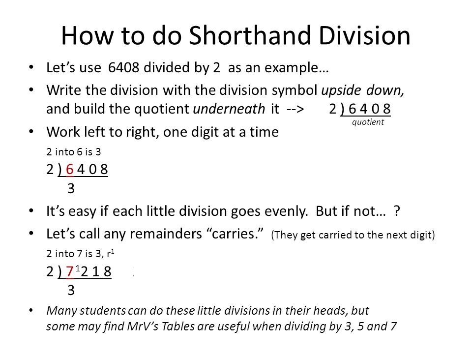How to do Shorthand Division Let's use 6408 divided by 2 as an example… Write the division with the division symbol upside down, and build the quotient underneath it --> 2 ) 6 4 0 8 Work left to right, one digit at a time 2 into 6 is 3 2 into 4 is 2 2 into 0 is 0 2 into 8 is 4 2 ) 6 4 0 8 2 ) 6 4 0 8 2 ) 6 4 0 8 2 ) 6 4 0 8 3 3 2 3 2 0 3 2 0 4 It's easy if each little division goes evenly.