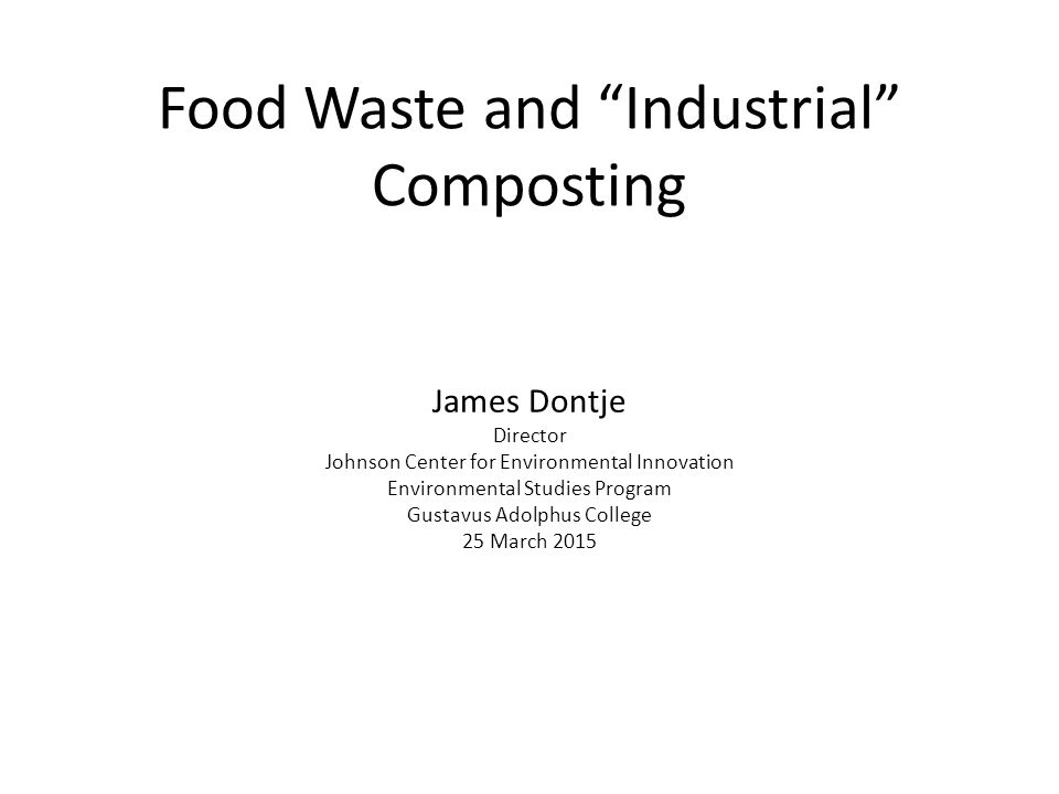 Food Waste and Industrial Composting James Dontje Director Johnson Center for Environmental Innovation Environmental Studies Program Gustavus Adolphus College 25 March 2015