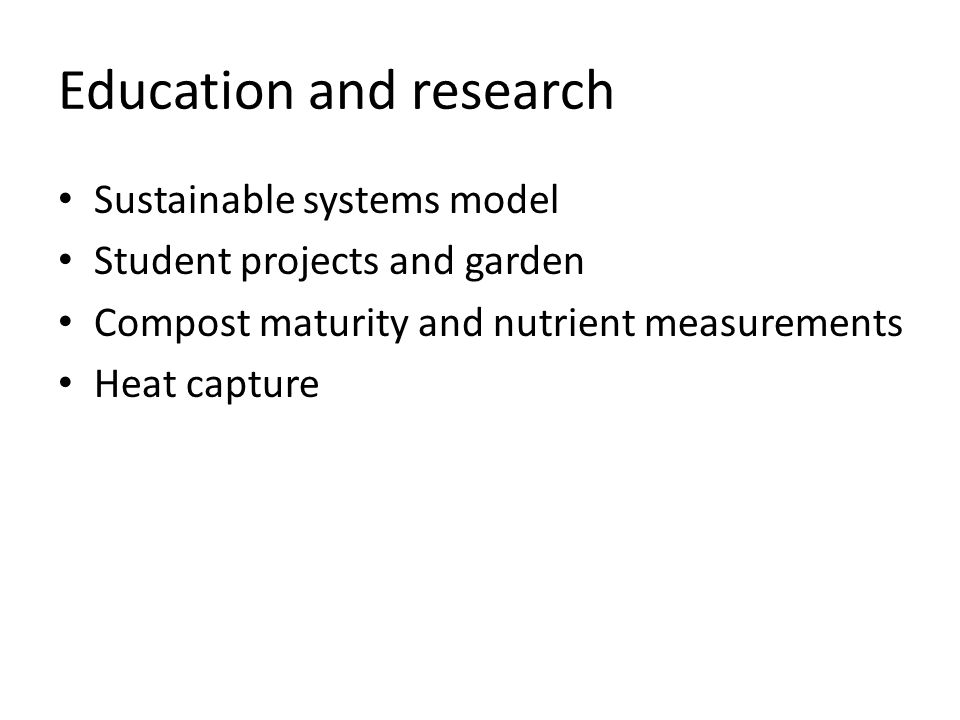 Education and research Sustainable systems model Student projects and garden Compost maturity and nutrient measurements Heat capture